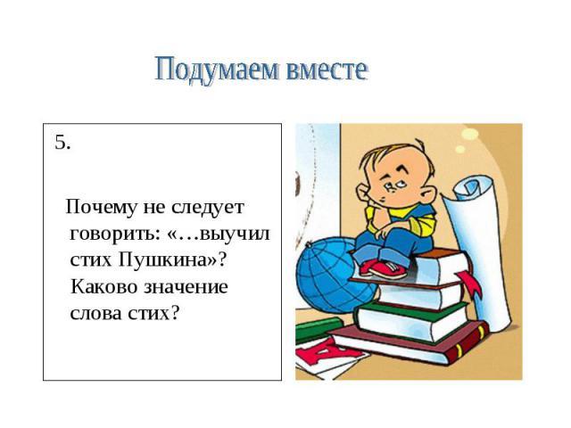 Подумаем вместе 5. Почему не следует говорить: «…выучил стих Пушкина»? Каково значение слова стих?