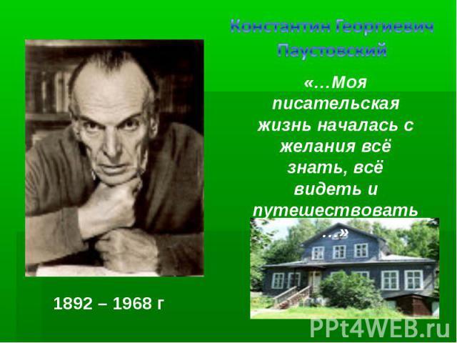 Константин Георгиевич Паустовский «…Моя писательская жизнь началась с желания всё знать, всё видеть и путешествовать…» 1892 – 1968 г