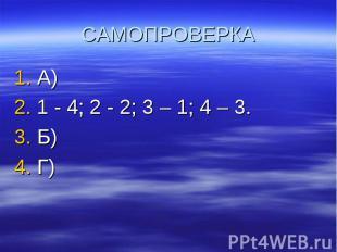 САМОПРОВЕРКА А) 1 - 4; 2 - 2; 3 – 1; 4 – 3. Б) Г)
