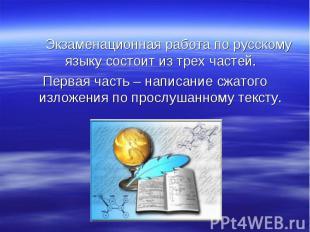 Экзаменационная работа по русскому языку состоит из трех частей. Первая часть –