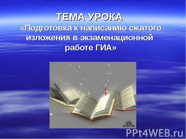 ТЕМА УРОКА «Подготовка к написанию сжатого изложения в экзаменационной работе ГИА»