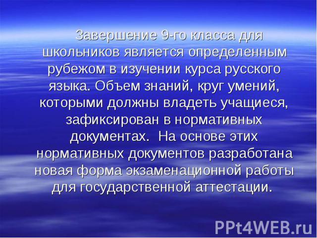 Завершение 9-го класса для школьников является определенным рубежом в изучении курса русского языка. Объем знаний, круг умений, которыми должны владеть учащиеся, зафиксирован в нормативных документах. На основе этих нормативных документов разработан…