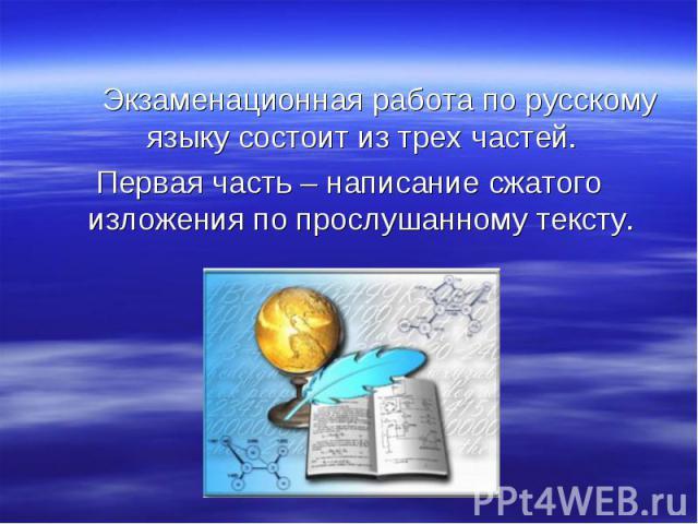 Экзаменационная работа по русскому языку состоит из трех частей. Первая часть – написание сжатого изложения по прослушанному тексту.