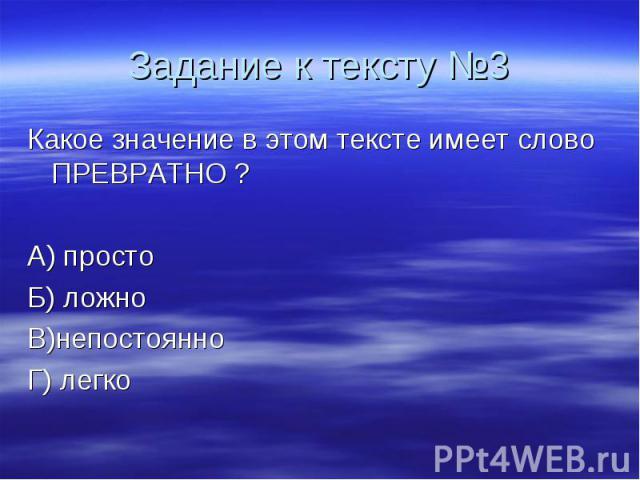 Задание к тексту №3 Какое значение в этом тексте имеет слово ПРЕВРАТНО ? А) просто Б) ложно В)непостоянно Г) легко