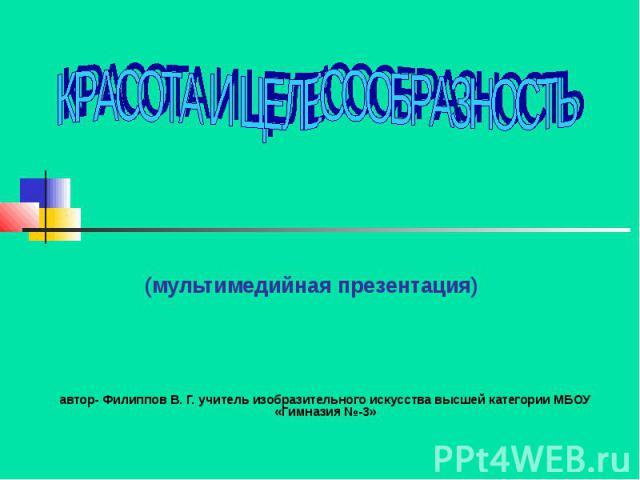Красота и целесообразность (мультимедийная презентация) автор- Филиппов В. Г. учитель изобразительного искусства высшей категории МБОУ «Гимназия №-3»