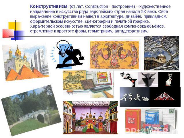 Конструктивизм- (от лат. Construction - построение) – художественное направление в искусстве ряда европейских стран начала XX века. Своё выражение конструктивизм нашёл в архитектуре, дизайне, прикладном, оформительском искусстве, сценографии и печат…