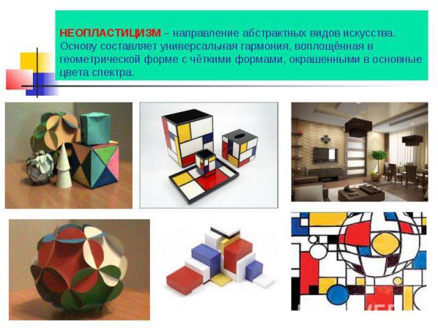 НЕОПЛАСТИЦИЗМ – направление абстрактных видов искусства. Основу составляет универсальная гармония, воплощённая в геометрической форме с чёткими формами, окрашенными в основные цвета спектра.