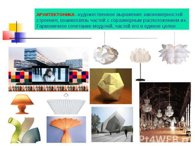 АРХИТЕКТОНИКА –художественное выражение закономерностей строения, взаимосвязь частей с соразмерным расположением их. Гармоничное сочетание модулей, частей его в единое целое
