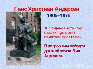 Ганс Христиан Андерсен 1805–1875 1805–1875 В г. Оденсе есть Сад Сказки, где стои