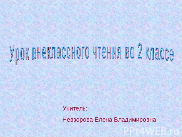 Урок внеклассного чтения во 2 классе Учитель: Невзорова Елена Владимировна