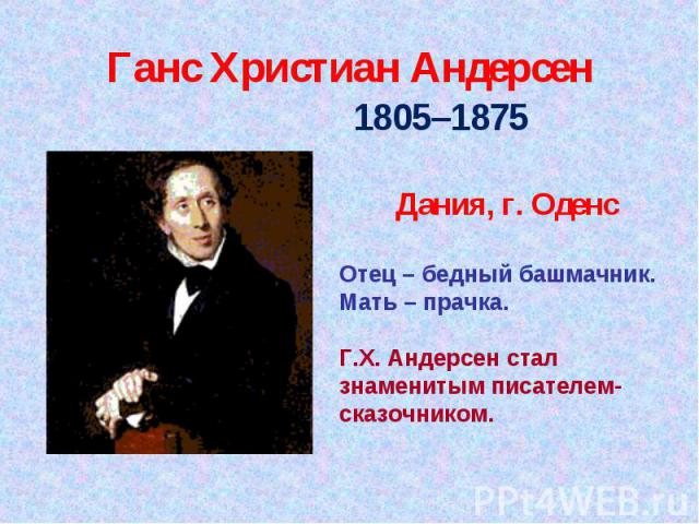 Ганс Христиан Андерсен 1805–1875 Дания, г. Оденс Отец – бедный башмачник. Мать – прачка. Г.Х. Андерсен стал знаменитым писателем-сказочником.