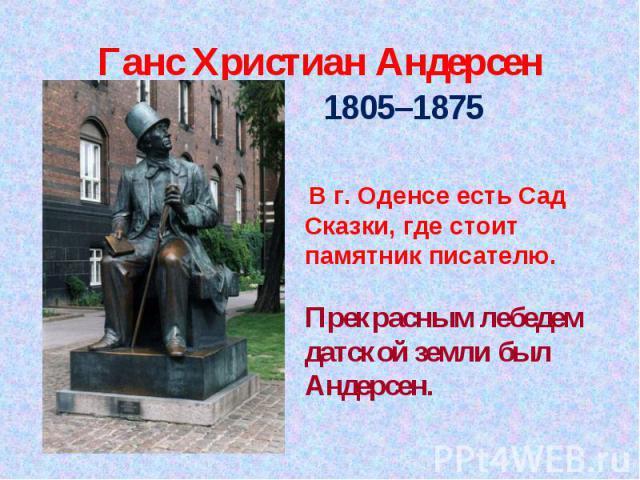 Ганс Христиан Андерсен 1805–1875 1805–1875 В г. Оденсе есть Сад Сказки, где стоит памятник писателю. Прекрасным лебедем датской земли был Андерсен.
