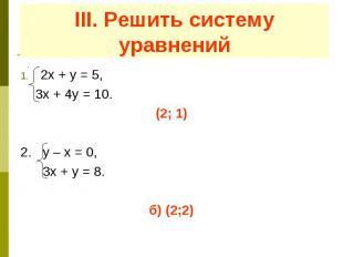 III. Решить систему уравнений 2х + у = 5, 3х + 4у = 10. (2; 1) 2. у – х = 0, 3х