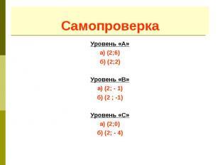 Самопроверка Уровень «А» а) (2;6) б) (2;2) Уровень «B» а) (2; - 1) б) (2 ; -1) У