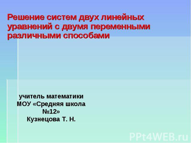 Решение систем двух линейных уравнений с двумя переменными различными способами учитель математики МОУ «Средняя школа №12» Кузнецова Т. Н.