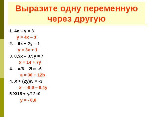Выразите одну переменную через другую 1. 4х – у = 3 у = 4х – 3 2. – 6х + 2у = 1 у = 3х + 1 3. 0,5х – 3,5у = 7 х = 14 + 7у 4. – а/6 – 2b= -6 а = 36 + 12b 4. Х + (2у)/5 = -3 х = -0,6 – 0,4у 5.Х/15 + у/12=0 у = - 0,8