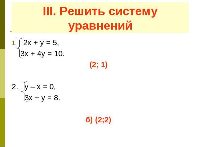 III. Решить систему уравнений 2х + у = 5, 3х + 4у = 10. (2; 1) 2. у – х = 0, 3х + у = 8. б) (2;2)