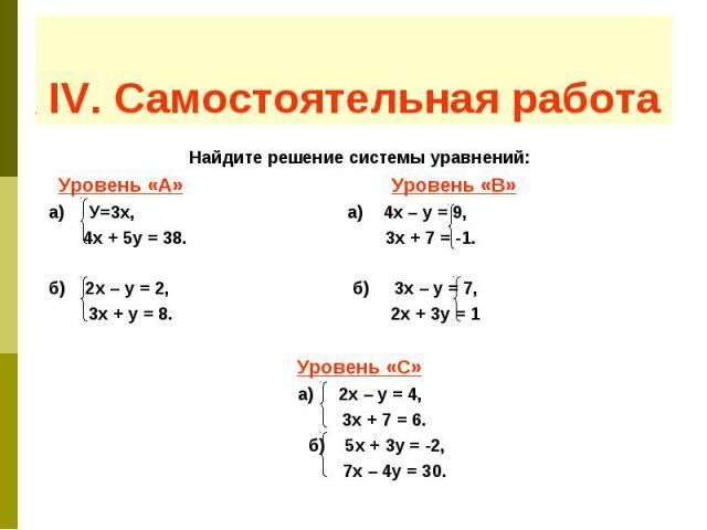 IV. Самостоятельная работа Найдите решение системы уравнений: Уровень «А» Уровень «B» а) У=3х, а) 4х – у = 9, 4х + 5у = 38. 3х + 7 = -1. б) 2х – у = 2, б) 3х – у = 7, 3х + у = 8. 2х + 3у = 1 Уровень «С» а) 2х – у = 4, 3х + 7 = 6. б) 5х + 3у = -2, 7х…