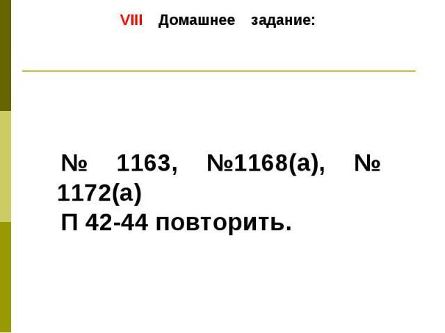 VIII Домашнее задание: № 1163, №1168(а), № 1172(а) П 42-44 повторить.