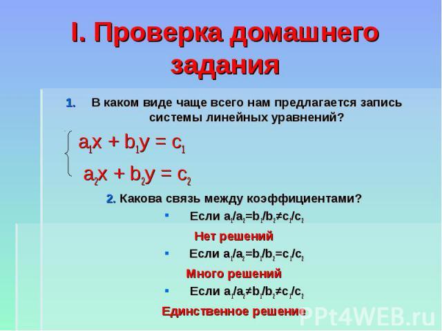 I. Проверка домашнего задания В каком виде чаще всего нам предлагается запись системы линейных уравнений? а1х + b1y = c1 а2х + b2y = c2 2. Какова связь между коэффициентами? Если а1/а2=b1/b2≠c1/c2 Нет решений Если а1/а2=b1/b2=c1/c2 Много решений Есл…