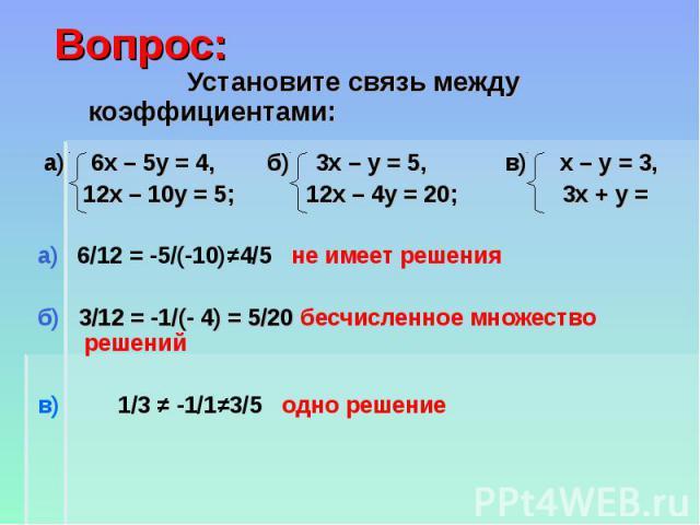 Вопрос: Установите связь между коэффициентами: а) 6x – 5y = 4, б) 3х – у = 5, в) х – у = 3, 12x – 10y = 5; 12х – 4у = 20; 3х + у = а) 6/12 = -5/(-10)≠4/5 не имеет решения б) 3/12 = -1/(- 4) = 5/20 бесчисленное множество решений в) 1/3 ≠ -1/1≠3/5 одн…