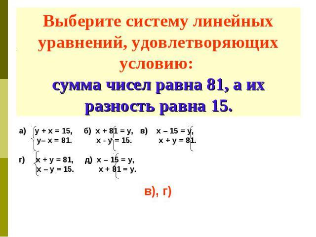 Выберите систему линейных уравнений, удовлетворяющих условию: сумма чисел равна 81, а их разность равна 15. а) у + х = 15, б) х + 81 = у, в) х – 15 = у, у– х = 81. х - у = 15. х + у = 81. г) х + у = 81, д) х – 15 = у, х – у = 15. х + 81 = у. в), г)