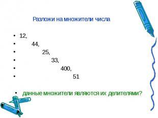 Разложи на множители числа 12, 44, 25, 33, 400, 51 данные множители являются их