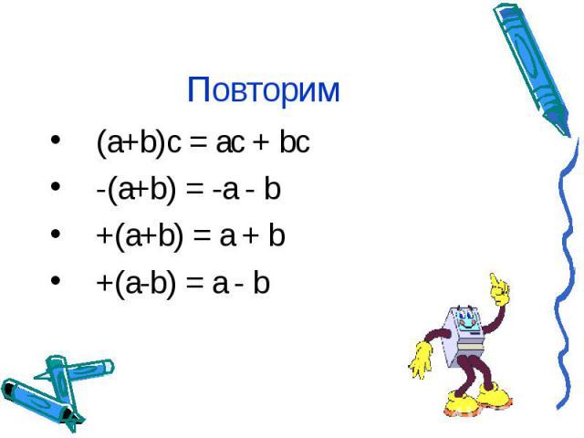 Повторим (a+b)c = ac + bc -(a+b) = -a - b +(a+b) = a + b +(a-b) = a - b