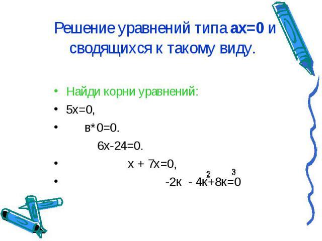 Решение уравнений типа ах=0 и сводящихся к такому виду. Найди корни уравнений: 5х=0, в*0=0. 6х-24=0. х + 7х=0, -2к - 4к+8к=0