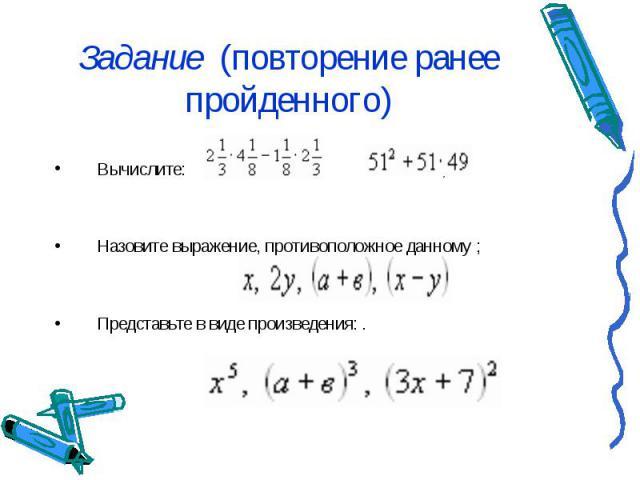 Задание (повторение ранее пройденного) Вычислите: ; ; Назовите выражение, противоположное данному ; Представьте в виде произведения: .