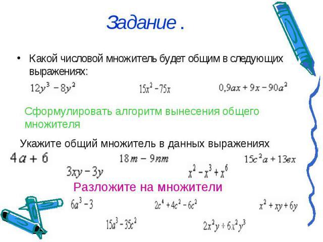 Задание . Какой числовой множитель будет общим в следующих выражениях: Сформулировать алгоритм вынесения общего множителя Укажите общий множитель в данных выражениях Разложите на множители