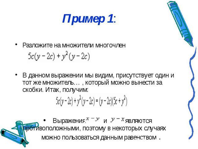 Пример 1: Разложите на множители многочлен В данном выражении мы видим, присутствует один и тот же множитель… , который можно вынести за скобки. Итак, получим: Выражения и являются противоположными, поэтому в некоторых случаях можно пользоваться дан…