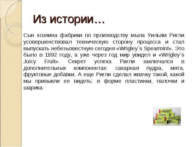 Из истории… Сын хозяина фабрики по производству мыла Уильям Ригли усовершенствовал техническую сторону процесса и стал выпускать небезызвестную сегодня «Wrigley`s Spearmint». Это было в 1892 году, а уже через год мир увидел и «Wrigley`s Juicy Fruit»…