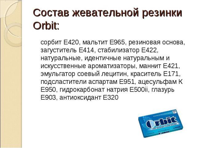Состав жевательной резинки Orbit: сорбит E420, мальтит E965, резиновая основа, загуститель E414, стабилизатор E422, натуральные, идентичные натуральным и искусственные ароматизаторы, маннит E421, эмульгатор соевый лецитин, краситель E171, подсластит…