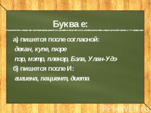 Буква е: а) пишется после согласной: декан, купе, пюре пэр, мэтр, пленэр, Бэла,