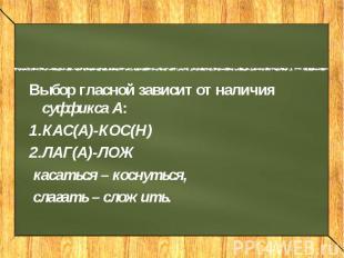Выбор гласной зависит от наличия суффикса А: КАС(А)-КОС(Н) ЛАГ(А)-ЛОЖ касаться –