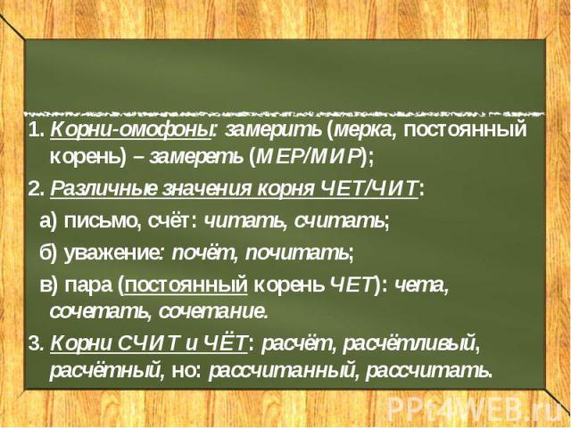 1. Корни-омофоны: замерить (мерка, постоянный корень) – замереть (МЕР/МИР); 2. Различные значения корня ЧЕТ/ЧИТ: а) письмо, счёт: читать, считать; б) уважение: почёт, почитать; в) пара (постоянный корень ЧЕТ): чета, сочетать, сочетание. 3. Корни СЧИ…