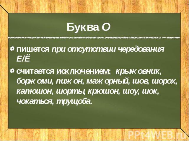 Буква О пишется при отсутствии чередования Е/Ё считается исключением: крыжовник, боржоми, пижон, мажорный, шов, шорох, капюшон, шорты, крюшон, шоу, шок, чокаться, трущоба.