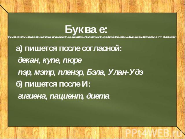 Буква е: а) пишется после согласной: декан, купе, пюре пэр, мэтр, пленэр, Бэла, Улан-Удэ б) пишется после И: гигиена, пациент, диета