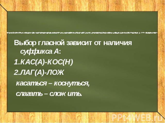 Выбор гласной зависит от наличия суффикса А: КАС(А)-КОС(Н) ЛАГ(А)-ЛОЖ касаться – коснуться, слагать – сложить.