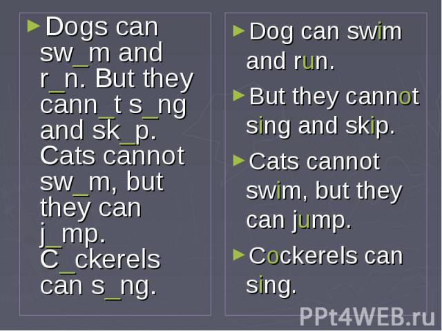 Dogs can sw_m and r_n. But they cann_t s_ng and sk_p. Cats cannot sw_m, but they can j_mp. C_ckerels can s_ng. Dog can swim and run. But they cannot sing and skip. Cats cannot swim, but they can jump. Cockerels can sing.