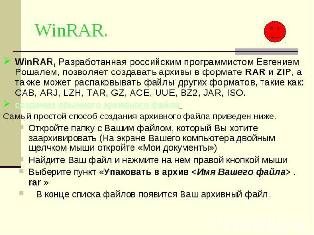 WinRAR. WinRAR, Разработанная российским программистом Евгением Рошалем, позволяет создавать архивы в формате RAR и ZIP, а также может распаковывать файлы других форматов, такие как: CAB, ARJ, LZH, TAR, GZ, ACE, UUE, BZ2, JAR, ISO. создания обычного…