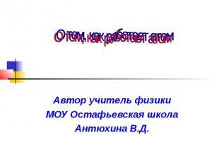 О том, как работает атом Автор учитель физики МОУ Остафьевская школа Антюхина В.