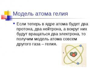 Модель атома гелия Если теперь в ядре атома будет два протона, два нейтрона, а в