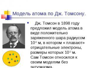 Модель атома по Дж. Томсону. Дж. Томсон в 1898 году предложил модель атома в вид