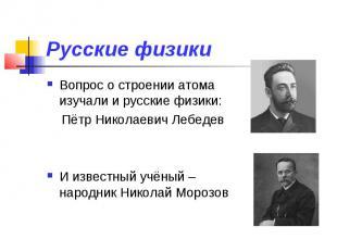 Русские физики Вопрос о строении атома изучали и русские физики: Пётр Николаевич