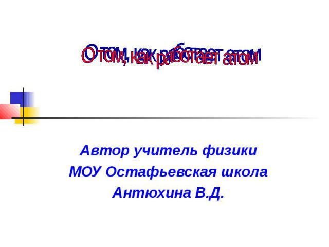 О том, как работает атом Автор учитель физики МОУ Остафьевская школа Антюхина В.Д.