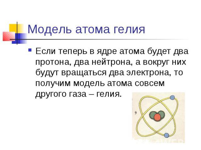 Модель атома гелия Если теперь в ядре атома будет два протона, два нейтрона, а вокруг них будут вращаться два электрона, то получим модель атома совсем другого газа – гелия.