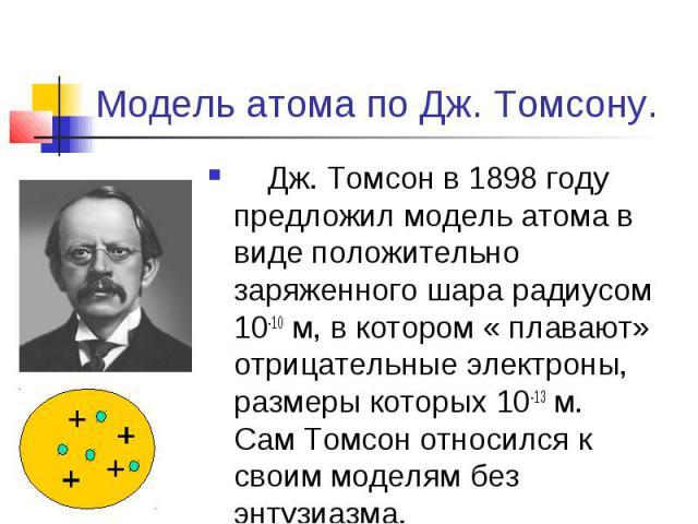 Модель атома по Дж. Томсону. Дж. Томсон в 1898 году предложил модель атома в виде положительно заряженного шара радиусом 10-10 м, в котором « плавают» отрицательные электроны, размеры которых 10-13 м. Сам Томсон относился к своим моделям без энтузиазма.