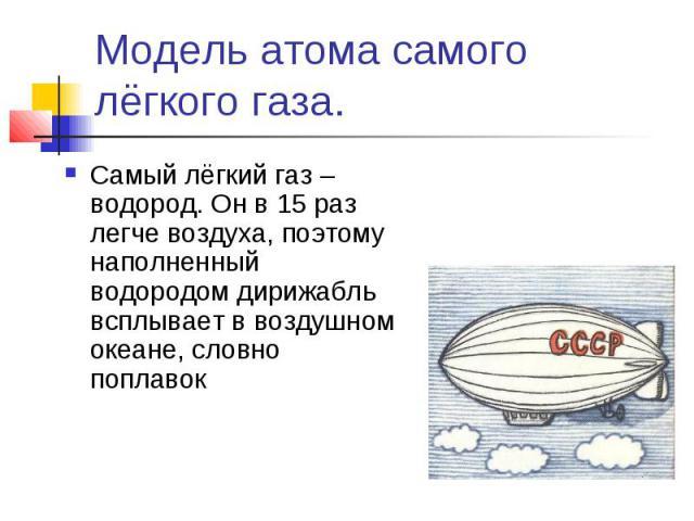 Модель атома самого лёгкого газа. Самый лёгкий газ – водород. Он в 15 раз легче воздуха, поэтому наполненный водородом дирижабль всплывает в воздушном океане, словно поплавок